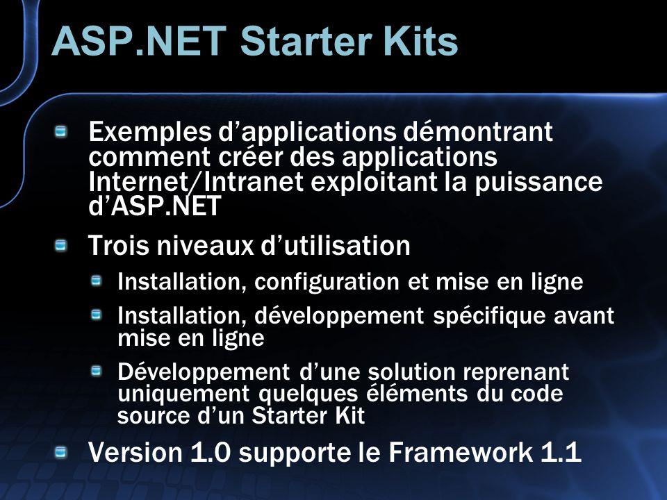 ASP.NET Starter Kits Exemples dapplications démontrant comment créer des applications Internet/Intranet exploitant la puissance dASP.NET Trois niveaux dutilisation Installation, configuration et mise en ligne Installation, développement spécifique avant mise en ligne Développement dune solution reprenant uniquement quelques éléments du code source dun Starter Kit Version 1.0 supporte le Framework 1.1