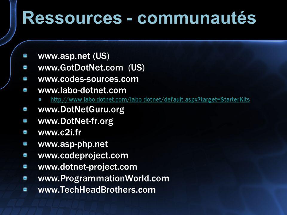 Ressources - communautés www.asp.net (US) www.GotDotNet.com (US) www.codes-sources.com www.labo-dotnet.com http://www.labo-dotnet.com/labo-dotnet/default.aspx?target=StarterKits www.DotNetGuru.org www.DotNet-fr.org www.c2i.fr www.asp-php.net www.codeproject.com www.dotnet-project.com www.ProgrammationWorld.com www.TechHeadBrothers.com