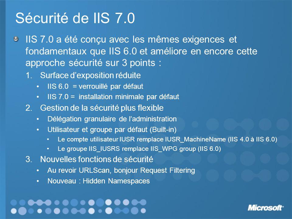 Sécurité de IIS 7.0 IIS 7.0 a été conçu avec les mêmes exigences et fondamentaux que IIS 6.0 et améliore en encore cette approche sécurité sur 3 points : 1.Surface dexposition réduite IIS 6.0 = verrouillé par défaut IIS 7.0 = installation minimale par défaut 2.Gestion de la sécurité plus flexible Délégation granulaire de ladministration Utilisateur et groupe par défaut (Built-in) Le compte utilisateur IUSR remplace IUSR_MachineName (IIS 4.0 à IIS 6.0) Le groupe IIS_IUSRS remplace IIS_WPG group (IIS 6.0) 3.Nouvelles fonctions de sécurité Au revoir URLScan, bonjour Request Filtering Nouveau : Hidden Namespaces