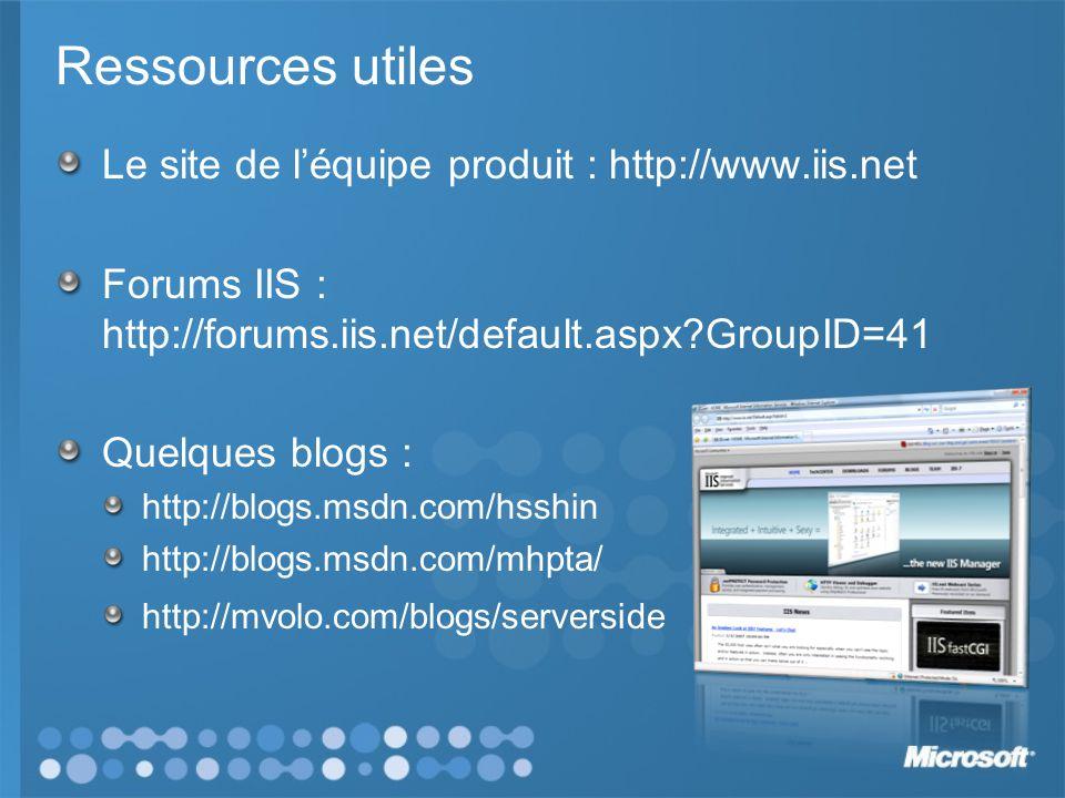 Ressources utiles Le site de léquipe produit : http://www.iis.net Forums IIS : http://forums.iis.net/default.aspx GroupID=41 Quelques blogs : http://blogs.msdn.com/hsshin http://blogs.msdn.com/mhpta/ http://mvolo.com/blogs/serverside