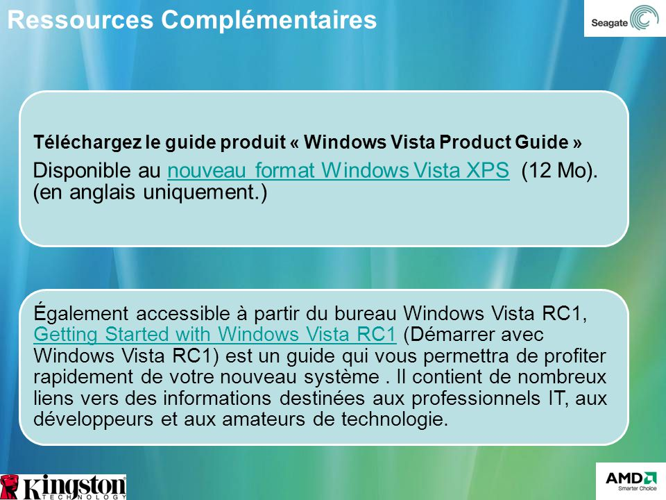 Téléchargez le guide produit « Windows Vista Product Guide » Disponible au nouveau format Windows Vista XPS (12 Mo).