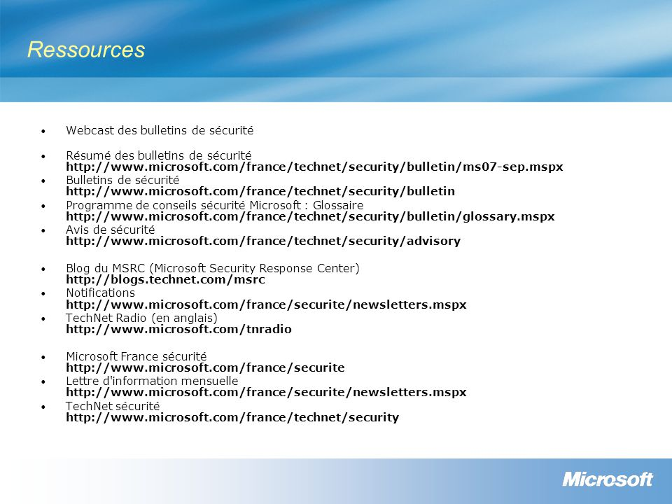 Ressources Webcast des bulletins de sécurité Résumé des bulletins de sécurité http://www.microsoft.com/france/technet/security/bulletin/ms07-sep.mspx Bulletins de sécurité http://www.microsoft.com/france/technet/security/bulletin Programme de conseils sécurité Microsoft : Glossaire http://www.microsoft.com/france/technet/security/bulletin/glossary.mspx Avis de sécurité http://www.microsoft.com/france/technet/security/advisory Blog du MSRC (Microsoft Security Response Center) http://blogs.technet.com/msrc Notifications http://www.microsoft.com/france/securite/newsletters.mspx TechNet Radio (en anglais) http://www.microsoft.com/tnradio Microsoft France sécurité http://www.microsoft.com/france/securite Lettre d information mensuelle http://www.microsoft.com/france/securite/newsletters.mspx TechNet sécurité http://www.microsoft.com/france/technet/security