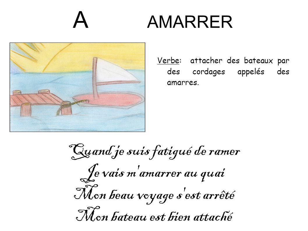 A AMARRER Verbe: attacher des bateaux par des cordages appelés des amarres. Quand je suis fatigué de ramer Je vais m'amarrer au quai Mon beau voyage s