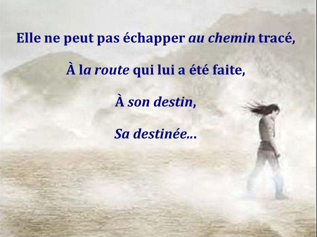 Elle ne peut pas échapper au chemin tracé, À la route qui lui a été faite, À son destin, Sa destinée...