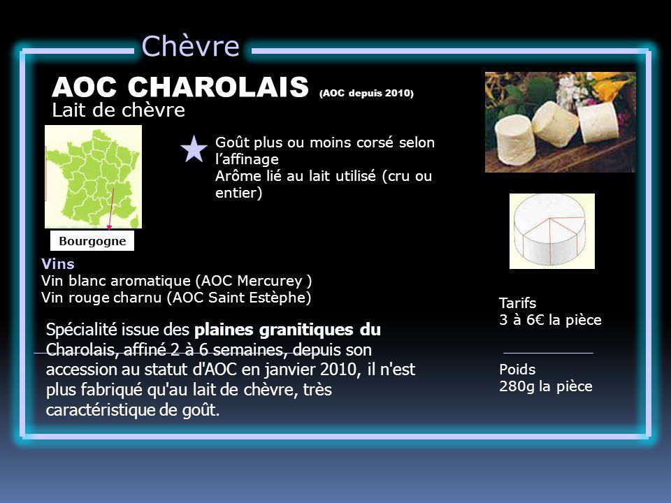 Chèvre Lait de chèvre AOC CHAROLAIS (AOC depuis 2010) Goût plus ou moins corsé selon laffinage Arôme lié au lait utilisé (cru ou entier) Tarifs 3 à 6 la pièce Poids 280g la pièce Vins Vin blanc aromatique (AOC Mercurey ) Vin rouge charnu (AOC Saint Estèphe) Bourgogne Spécialité issue des plaines granitiques du Charolais, affiné 2 à 6 semaines, depuis son accession au statut d AOC en janvier 2010, il n est plus fabriqué qu au lait de chèvre, très caractéristique de goût.