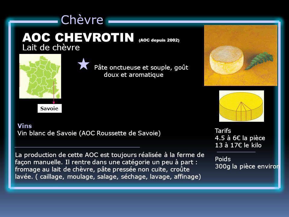 Chèvre Lait de chèvre AOC CHEVROTIN (AOC depuis 2002) Pâte onctueuse et souple, goût doux et aromatique Tarifs 4.5 à 6 la pièce 13 à 17 le kilo Poids