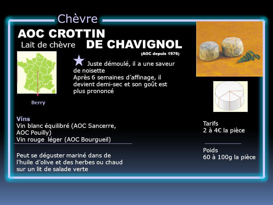 Chèvre Lait de chèvre AOC CROTTIN Juste démoulé, il a une saveur de noisette Après 6 semaines daffinage, il devient demi-sec et son goût est plus prononcé Tarifs 2 à 4 la pièce Poids 60 à 100g la pièce Vins Vin blanc équilibré (AOC Sancerre, AOC Pouilly) Vin rouge léger (AOC Bourgueil) Peut se déguster mariné dans de lhuile dolive et des herbes ou chaud sur un lit de salade verte (AOC depuis 1976) Berry DE CHAVIGNOL