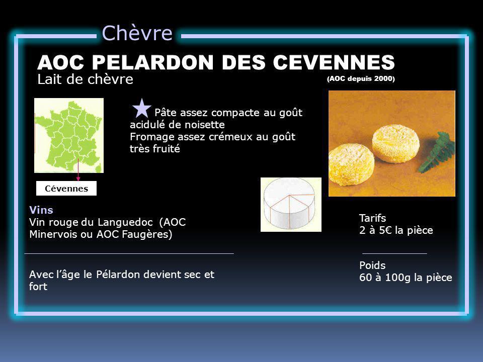 Chèvre Lait de chèvre AOC PELARDON DES CEVENNES (AOC depuis 2000) Pâte assez compacte au goût acidulé de noisette Fromage assez crémeux au goût très fruité Tarifs 2 à 5 la pièce Poids 60 à 100g la pièce Vins Vin rouge du Languedoc (AOC Minervois ou AOC Faugères) Avec lâge le Pélardon devient sec et fort Cévennes