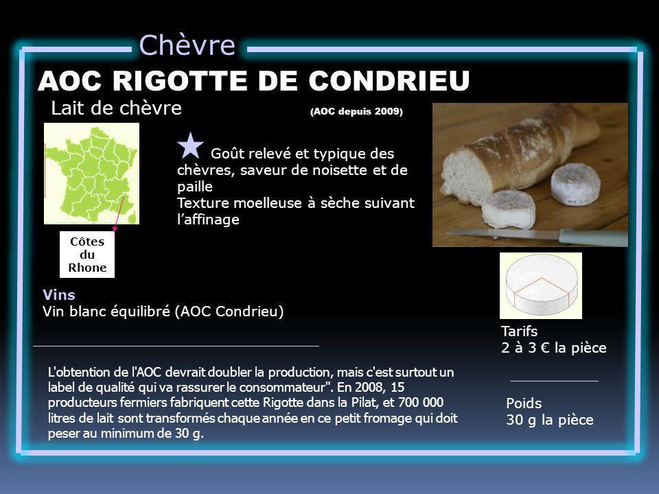 Chèvre Lait de chèvre AOC RIGOTTE DE CONDRIEU Goût relevé et typique des chèvres, saveur de noisette et de paille Texture moelleuse à sèche suivant laffinage Tarifs 2 à 3 la pièce Poids 30 g la pièce Vins Vin blanc équilibré (AOC Condrieu) (AOC depuis 2009) Côtes du Rhone L obtention de l AOC devrait doubler la production, mais c est surtout un label de qualité qui va rassurer le consommateur .