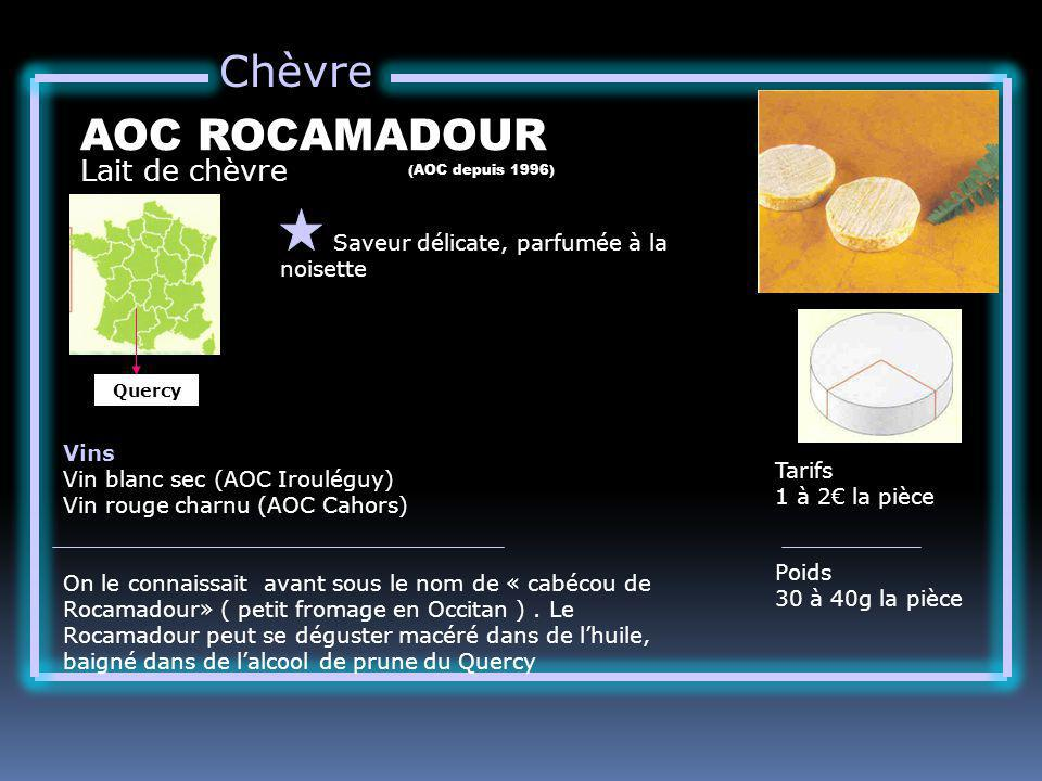 Chèvre Lait de chèvre AOC ROCAMADOUR Saveur délicate, parfumée à la noisette Tarifs 1 à 2 la pièce Poids 30 à 40g la pièce Vins Vin blanc sec (AOC Irouléguy) Vin rouge charnu (AOC Cahors) On le connaissait avant sous le nom de « cabécou de Rocamadour» ( petit fromage en Occitan ).