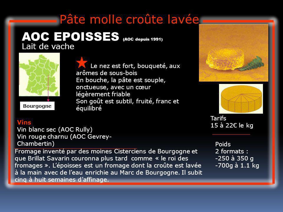Lait de vache AOC EPOISSES (AOC depuis 1991) Le nez est fort, bouqueté, aux arômes de sous-bois En bouche, la pâte est souple, onctueuse, avec un cœur