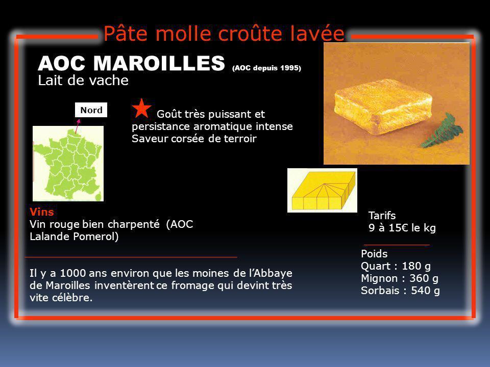 Lait de vache AOC MAROILLES (AOC depuis 1995) Goût très puissant et persistance aromatique intense Saveur corsée de terroir Tarifs 9 à 15 le kg Poids Quart : 180 g Mignon : 360 g Sorbais : 540 g Vins Vin rouge bien charpenté (AOC Lalande Pomerol) Il y a 1000 ans environ que les moines de lAbbaye de Maroilles inventèrent ce fromage qui devint très vite célèbre.