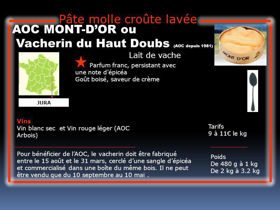 Lait de vache AOC MONT-DOR ou Vacherin du Haut Doubs (AOC depuis 1981) Parfum franc, persistant avec une note dépicéa Goût boisé, saveur de crème Tari