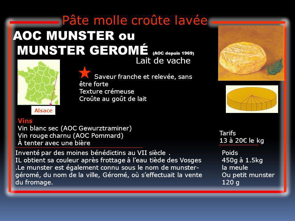 Lait de vache AOC MUNSTER ou MUNSTER GEROMÉ (AOC depuis 1969) Saveur franche et relevée, sans être forte Texture crémeuse Croûte au goût de lait Tarif