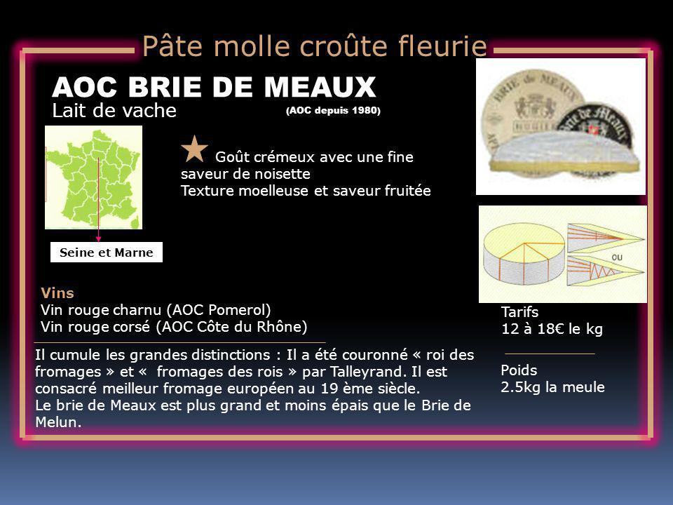 Lait de vache AOC BRIE DE MEAUX Goût crémeux avec une fine saveur de noisette Texture moelleuse et saveur fruitée Tarifs 12 à 18 le kg Poids 2.5kg la meule Vins Vin rouge charnu (AOC Pomerol) Vin rouge corsé (AOC Côte du Rhône) Il cumule les grandes distinctions : Il a été couronné « roi des fromages » et « fromages des rois » par Talleyrand.