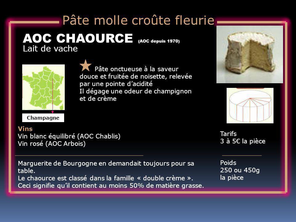 Lait de vache AOC CHAOURCE (AOC depuis 1970) Pâte onctueuse à la saveur douce et fruitée de noisette, relevée par une pointe dacidité Il dégage une odeur de champignon et de crème Tarifs 3 à 5 la pièce Poids 250 ou 450g la pièce Vins Vin blanc équilibré (AOC Chablis) Vin rosé (AOC Arbois) Marguerite de Bourgogne en demandait toujours pour sa table.