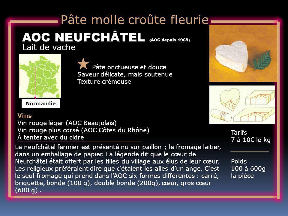 Lait de vache AOC NEUFCHÂTEL (AOC depuis 1969) Pâte onctueuse et douce Saveur délicate, mais soutenue Texture crémeuse Tarifs 7 à 10 le kg Poids 100 à 600g la pièce Vins Vin rouge léger (AOC Beaujolais) Vin rouge plus corsé (AOC Côtes du Rhône) À tenter avec du cidre Le neufchâtel fermier est présenté nu sur paillon ; le fromage laitier, dans un emballage de papier.