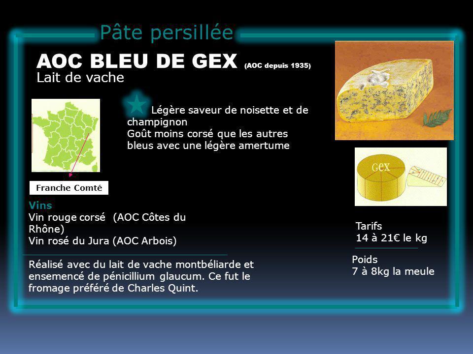 Pâte persillée Lait de vache AOC BLEU DE GEX (AOC depuis 1935) Légère saveur de noisette et de champignon Goût moins corsé que les autres bleus avec une légère amertume Tarifs 14 à 21 le kg Poids 7 à 8kg la meule Vins Vin rouge corsé (AOC Côtes du Rhône) Vin rosé du Jura (AOC Arbois) Réalisé avec du lait de vache montbéliarde et ensemencé de pénicillium glaucum.