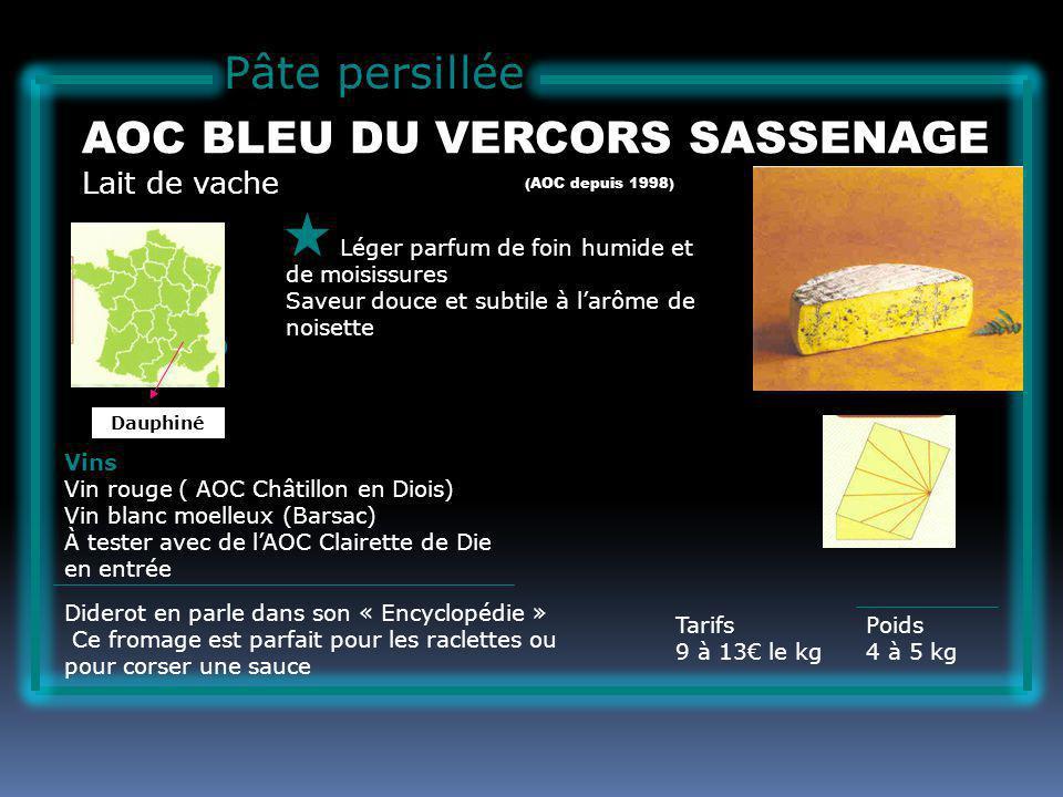 Pâte persillée Lait de vache AOC BLEU DU VERCORS SASSENAGE Léger parfum de foin humide et de moisissures Saveur douce et subtile à larôme de noisette Tarifs 9 à 13 le kg Poids 4 à 5 kg Vins Vin rouge ( AOC Châtillon en Diois) Vin blanc moelleux (Barsac) À tester avec de lAOC Clairette de Die en entrée Diderot en parle dans son « Encyclopédie » Ce fromage est parfait pour les raclettes ou pour corser une sauce (AOC depuis 1998) Dauphiné