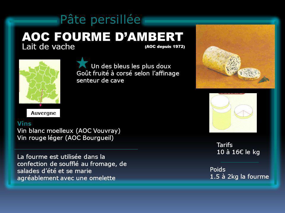 Pâte persillée Lait de vache AOC FOURME DAMBERT Un des bleus les plus doux Goût fruité à corsé selon laffinage senteur de cave Tarifs 10 à 16 le kg Poids 1.5 à 2kg la fourme Vins Vin blanc moelleux (AOC Vouvray) Vin rouge léger (AOC Bourgueil) La fourme est utilisée dans la confection de soufflé au fromage, de salades dété et se marie agréablement avec une omelette (AOC depuis 1972) Auvergne