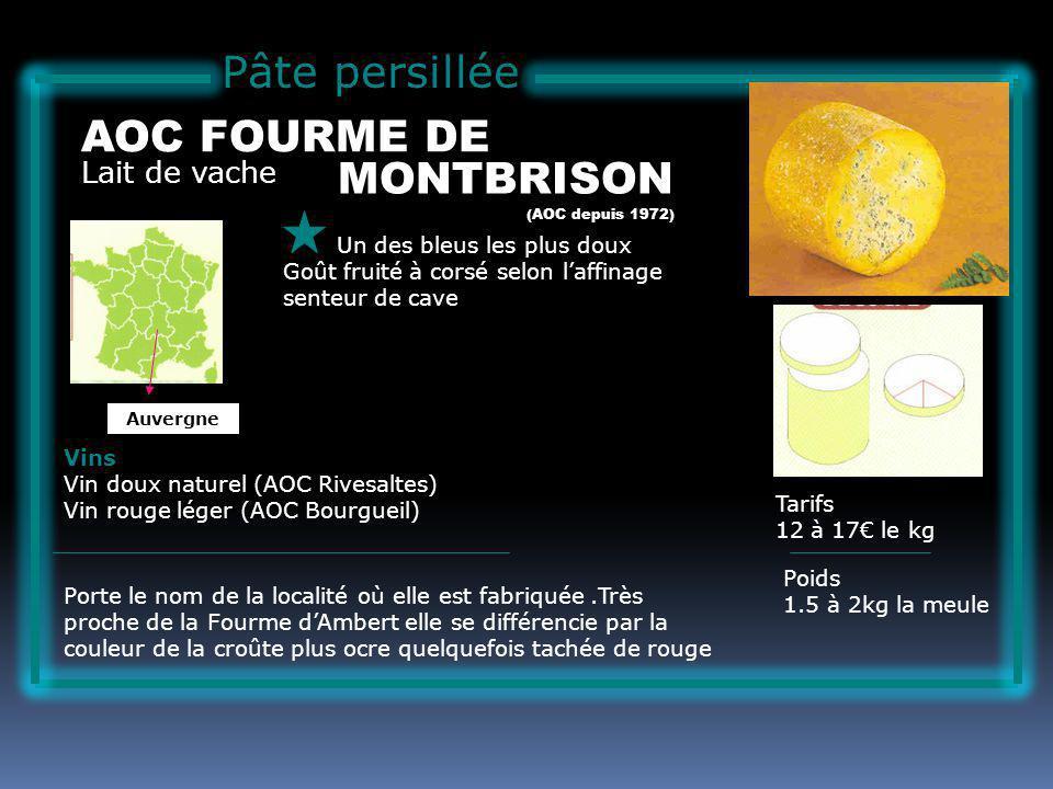 Pâte persillée Lait de vache AOC FOURME DE Un des bleus les plus doux Goût fruité à corsé selon laffinage senteur de cave Tarifs 12 à 17 le kg Poids 1.5 à 2kg la meule Vins Vin doux naturel (AOC Rivesaltes) Vin rouge léger (AOC Bourgueil) Porte le nom de la localité où elle est fabriquée.Très proche de la Fourme dAmbert elle se différencie par la couleur de la croûte plus ocre quelquefois tachée de rouge (AOC depuis 1972) Auvergne MONTBRISON