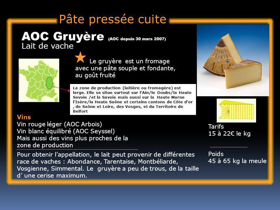 Pâte pressée cuite Lait de vache AOC Gruyère (AOC depuis 30 mars 2007) Le gruyère est un fromage avec une pâte souple et fondante, au goût fruité Tari
