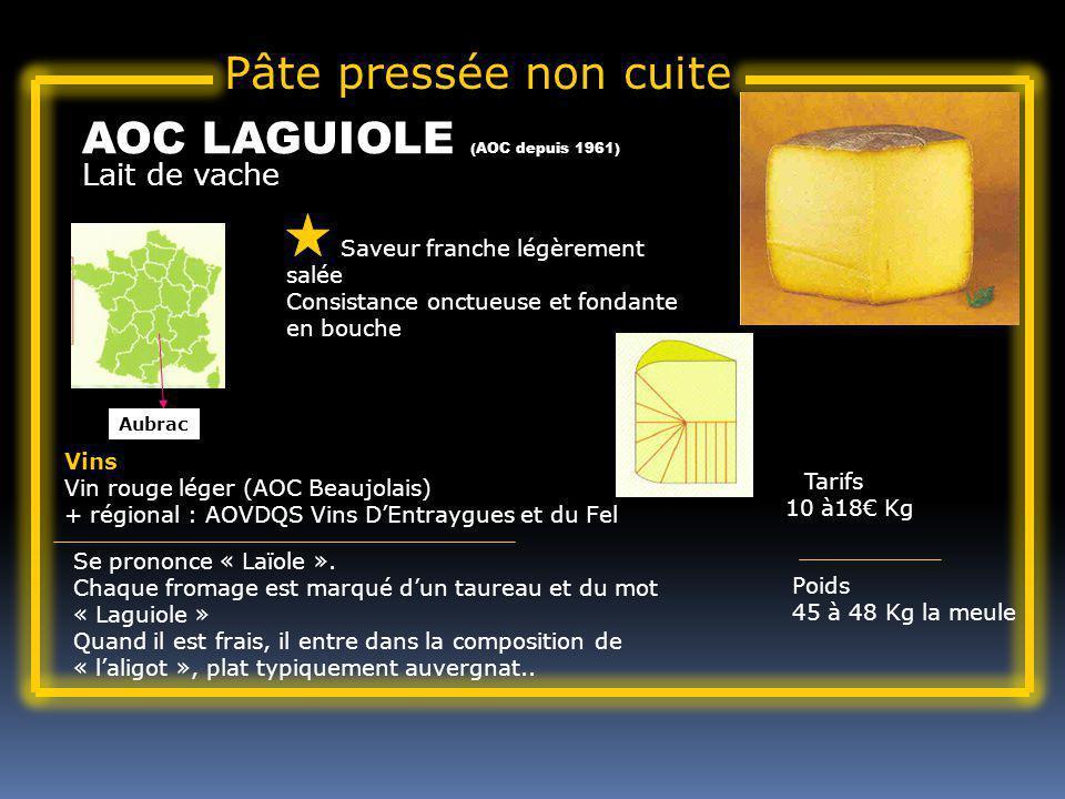 Lait de vache AOC LAGUIOLE (AOC depuis 1961) Saveur franche légèrement salée Consistance onctueuse et fondante en bouche Tarifs 10 à18 Kg Poids 45 à 48 Kg la meule Vins Vin rouge léger (AOC Beaujolais) + régional : AOVDQS Vins DEntraygues et du Fel Se prononce « Laïole ».