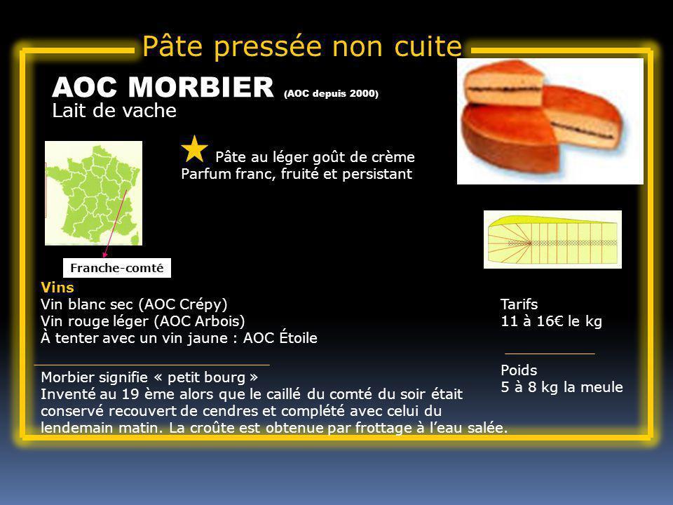 Lait de vache AOC MORBIER (AOC depuis 2000) Pâte au léger goût de crème Parfum franc, fruité et persistant Tarifs 11 à 16 le kg Poids 5 à 8 kg la meule Vins Vin blanc sec (AOC Crépy) Vin rouge léger (AOC Arbois) À tenter avec un vin jaune : AOC Étoile Morbier signifie « petit bourg » Inventé au 19 ème alors que le caillé du comté du soir était conservé recouvert de cendres et complété avec celui du lendemain matin.
