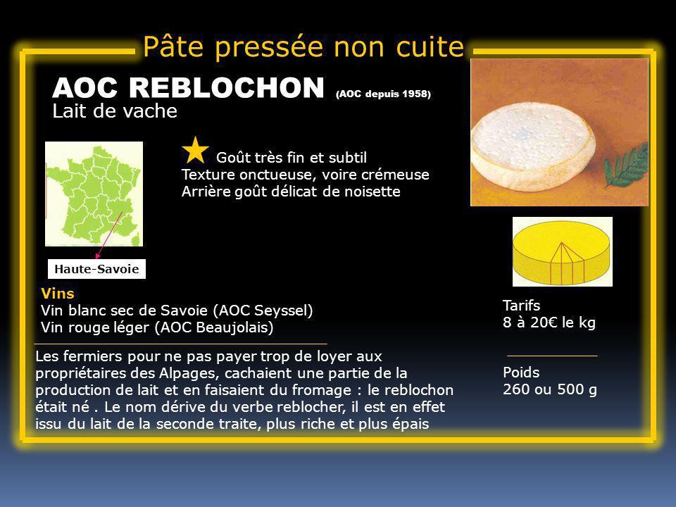 Lait de vache AOC REBLOCHON (AOC depuis 1958) Goût très fin et subtil Texture onctueuse, voire crémeuse Arrière goût délicat de noisette Tarifs 8 à 20 le kg Poids 260 ou 500 g Vins Vin blanc sec de Savoie (AOC Seyssel) Vin rouge léger (AOC Beaujolais) Les fermiers pour ne pas payer trop de loyer aux propriétaires des Alpages, cachaient une partie de la production de lait et en faisaient du fromage : le reblochon était né.