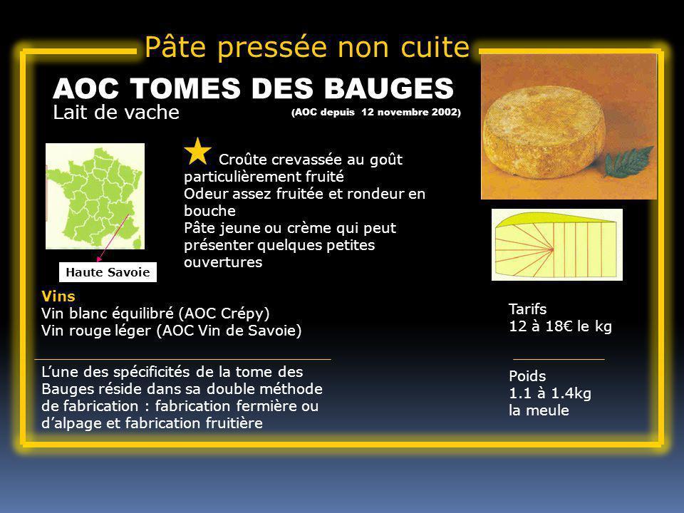 Lait de vache AOC TOMES DES BAUGES Croûte crevassée au goût particulièrement fruité Odeur assez fruitée et rondeur en bouche Pâte jeune ou crème qui peut présenter quelques petites ouvertures Tarifs 12 à 18 le kg Poids 1.1 à 1.4kg la meule Vins Vin blanc équilibré (AOC Crépy) Vin rouge léger (AOC Vin de Savoie) Lune des spécificités de la tome des Bauges réside dans sa double méthode de fabrication : fabrication fermière ou dalpage et fabrication fruitière Haute Savoie Pâte pressée non cuite (AOC depuis 12 novembre 2002)