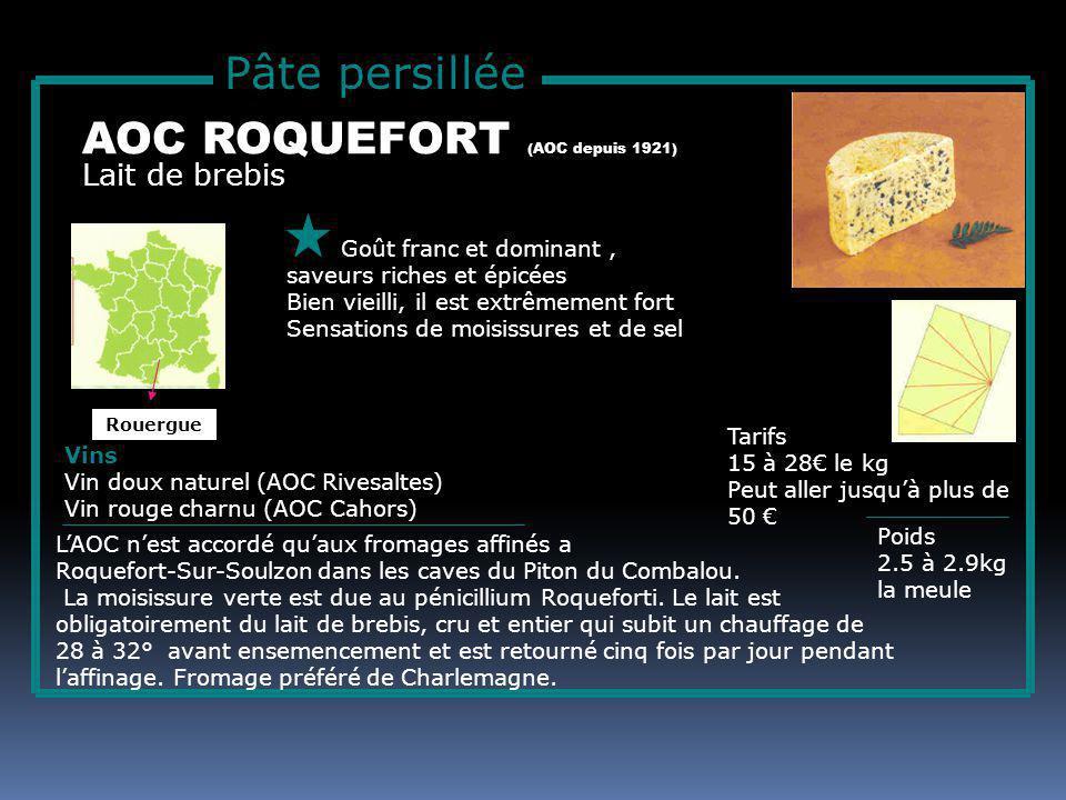 Pâte persillée Lait de brebis AOC ROQUEFORT (AOC depuis 1921) Goût franc et dominant, saveurs riches et épicées Bien vieilli, il est extrêmement fort Sensations de moisissures et de sel Tarifs 15 à 28 le kg Peut aller jusquà plus de 50 Poids 2.5 à 2.9kg la meule Vins Vin doux naturel (AOC Rivesaltes) Vin rouge charnu (AOC Cahors) LAOC nest accordé quaux fromages affinés a Roquefort-Sur-Soulzon dans les caves du Piton du Combalou.