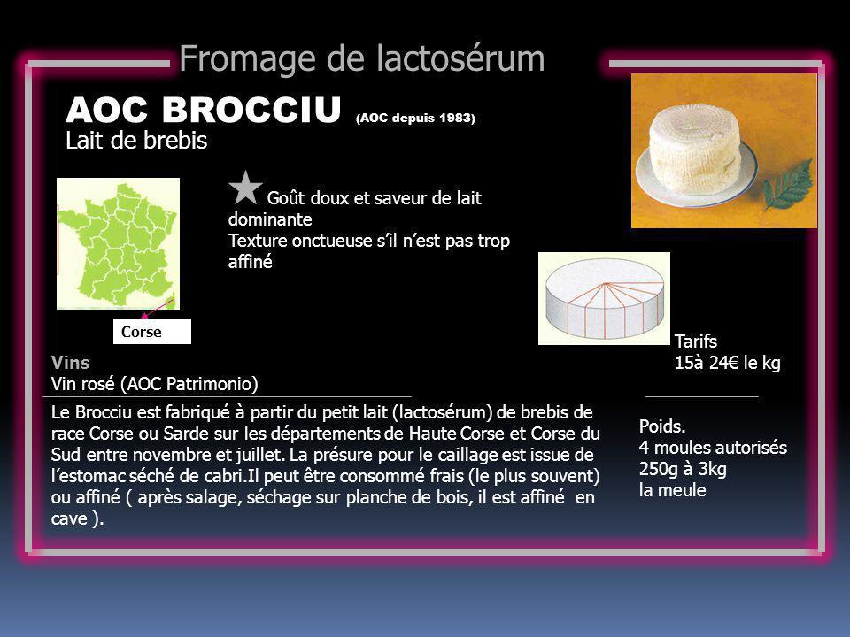 Lait de brebis AOC BROCCIU (AOC depuis 1983) Goût doux et saveur de lait dominante Texture onctueuse sil nest pas trop affiné Tarifs 15à 24 le kg Poid