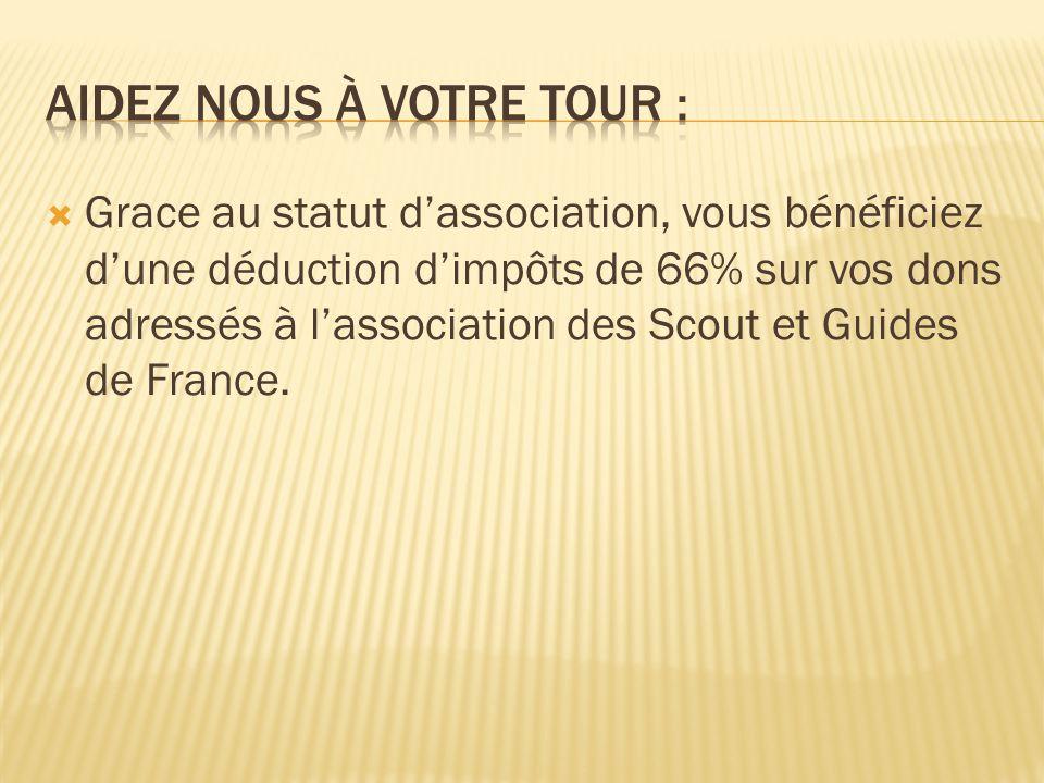 Grace au statut dassociation, vous bénéficiez dune déduction dimpôts de 66% sur vos dons adressés à lassociation des Scout et Guides de France.