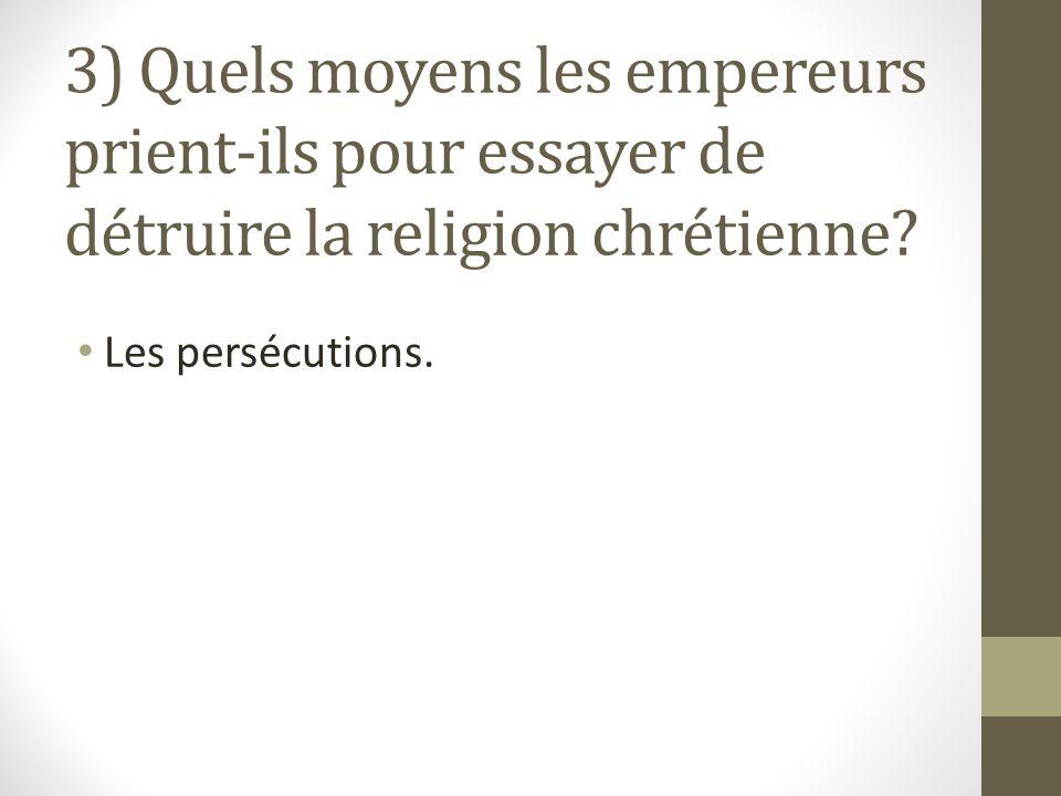 3) Quels moyens les empereurs prient-ils pour essayer de détruire la religion chrétienne.