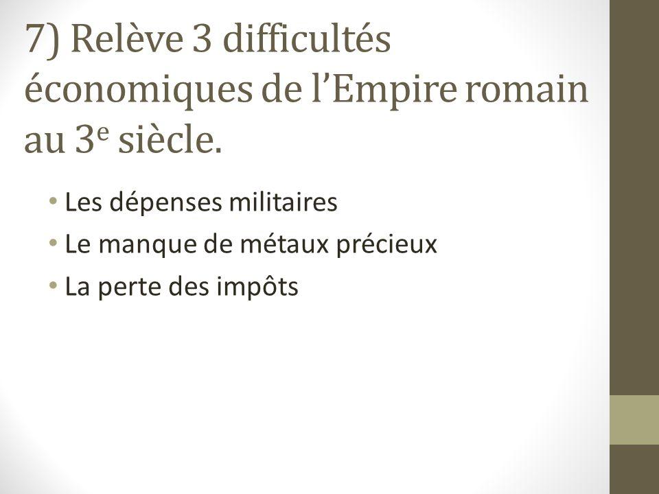 7) Relève 3 difficultés économiques de lEmpire romain au 3 e siècle.