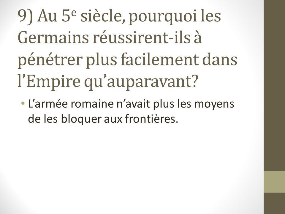 9) Au 5 e siècle, pourquoi les Germains réussirent-ils à pénétrer plus facilement dans lEmpire quauparavant.