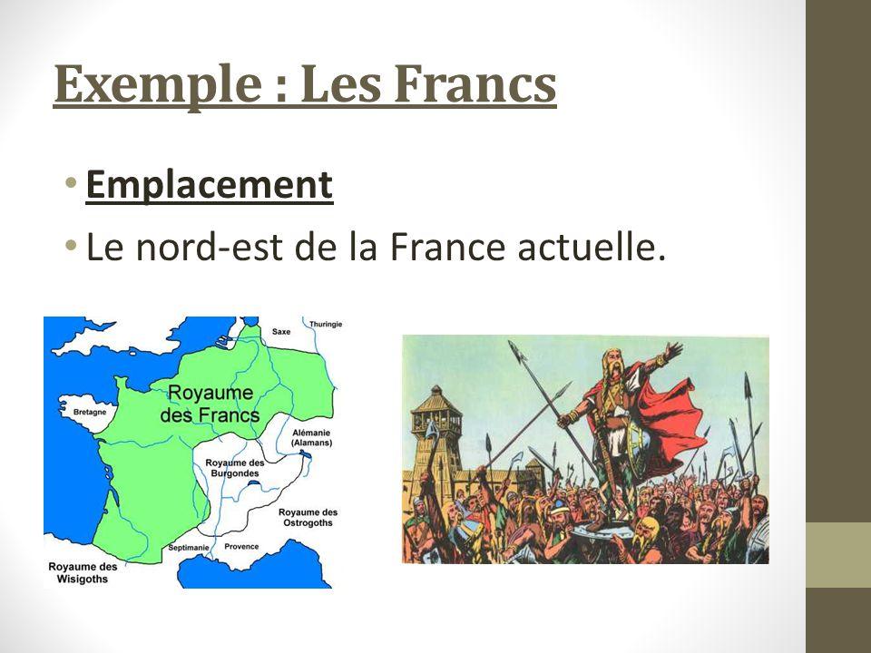 Exemple : Les Francs Emplacement Le nord-est de la France actuelle.