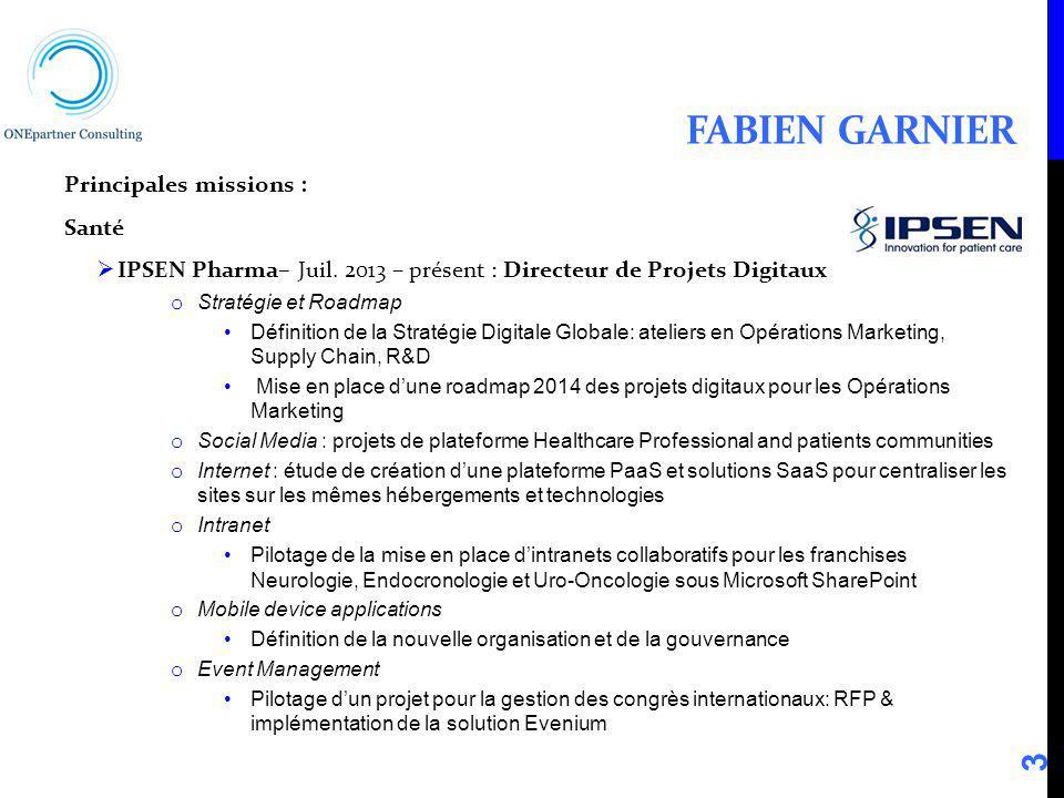 FABIEN GARNIER Principales missions : Santé IPSEN Pharma– Juil. 2013 – présent : Directeur de Projets Digitaux o Stratégie et Roadmap Définition de la