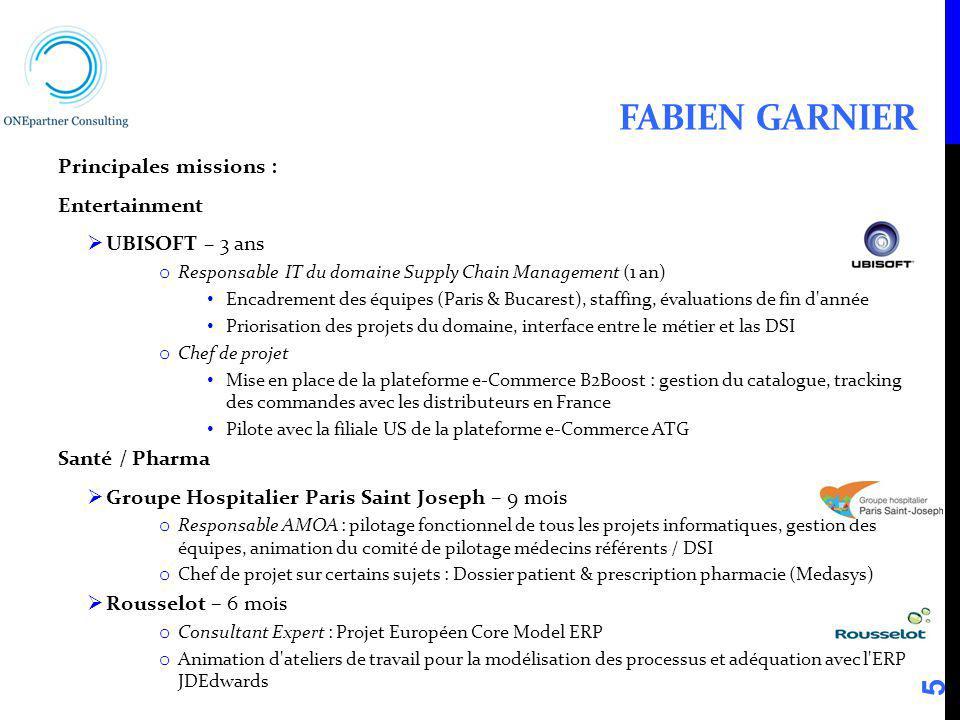 FABIEN GARNIER Principales missions : Entertainment UBISOFT – 3 ans o Responsable IT du domaine Supply Chain Management (1 an) Encadrement des équipes
