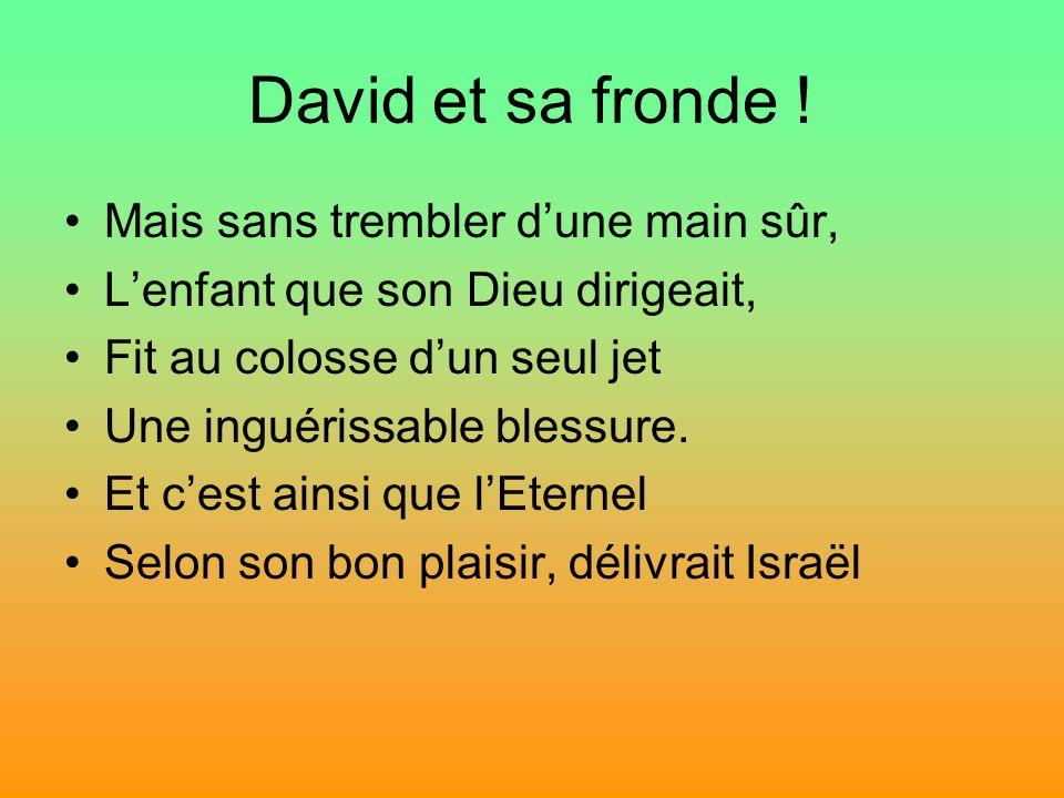 David et sa fronde ! Mais sans trembler dune main sûr, Lenfant que son Dieu dirigeait, Fit au colosse dun seul jet Une inguérissable blessure. Et cest