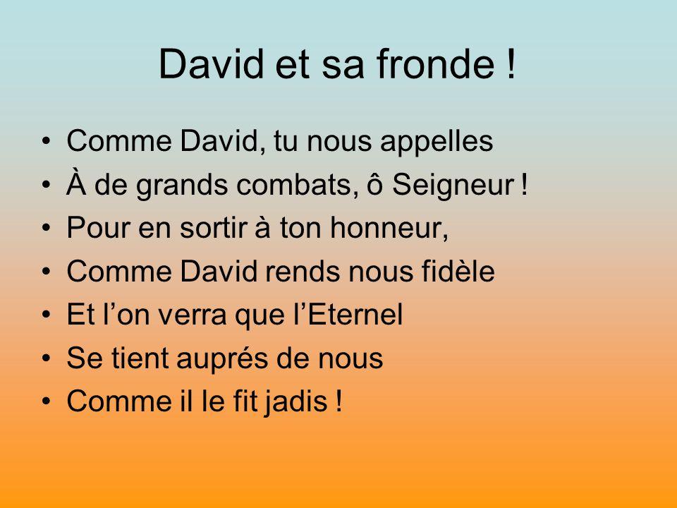 David et sa fronde ! Comme David, tu nous appelles À de grands combats, ô Seigneur ! Pour en sortir à ton honneur, Comme David rends nous fidèle Et lo