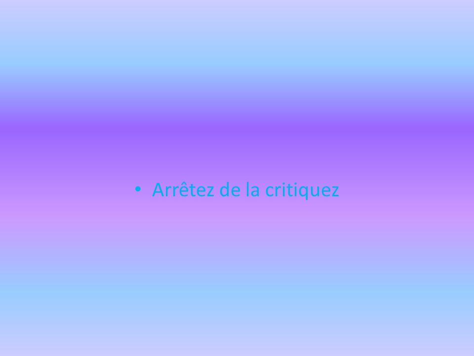 Arrêtez de la critiquez
