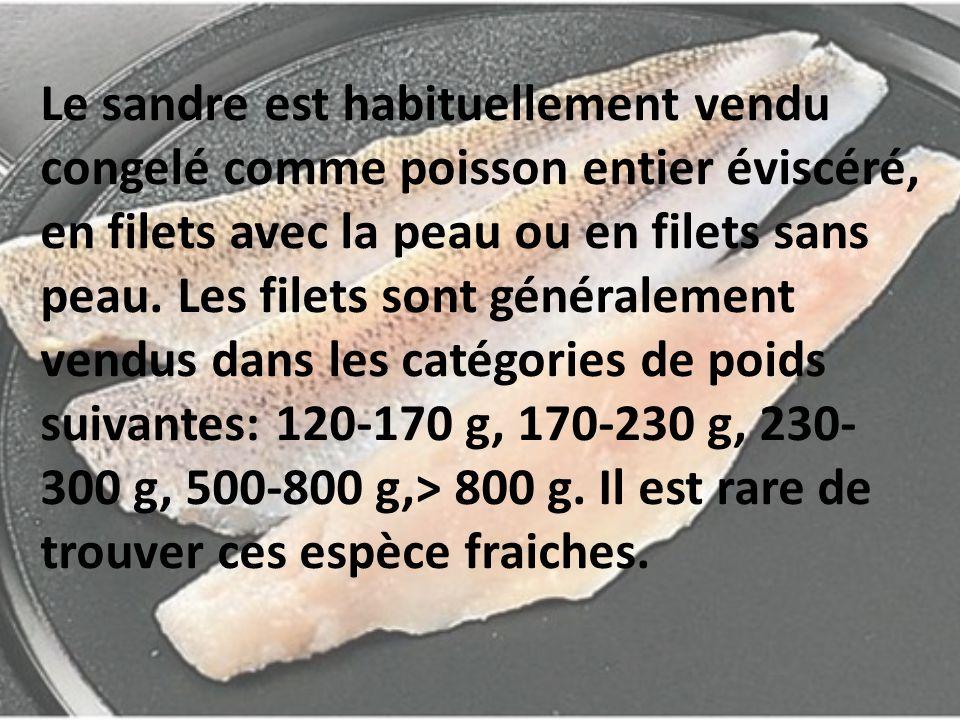 Le sandre est habituellement vendu congelé comme poisson entier éviscéré, en filets avec la peau ou en filets sans peau.