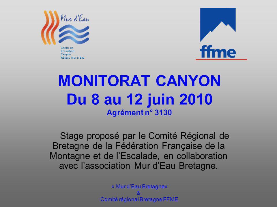 « Mur dEau Bretagne» & Comité régional Bretagne FFME MONITORAT CANYON Du 8 au 12 juin 2010 Agrément n° 3130 Stage proposé par le Comité Régional de Bretagne de la Fédération Française de la Montagne et de lEscalade, en collaboration avec lassociation Mur dEau Bretagne.