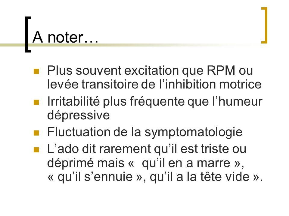 A noter… Plus souvent excitation que RPM ou levée transitoire de linhibition motrice Irritabilité plus fréquente que lhumeur dépressive Fluctuation de