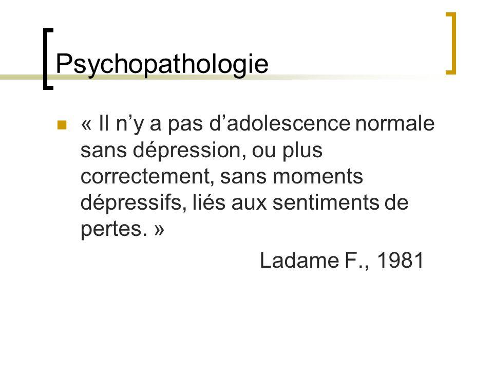 Psychopathologie « Il ny a pas dadolescence normale sans dépression, ou plus correctement, sans moments dépressifs, liés aux sentiments de pertes. » L