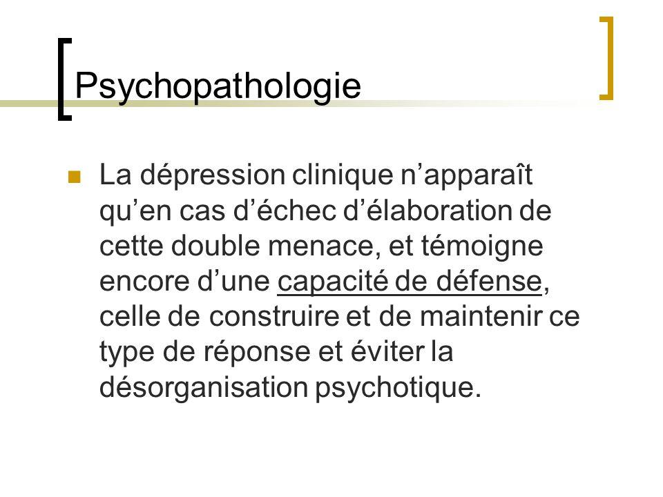 Psychopathologie La dépression clinique napparaît quen cas déchec délaboration de cette double menace, et témoigne encore dune capacité de défense, celle de construire et de maintenir ce type de réponse et éviter la désorganisation psychotique.