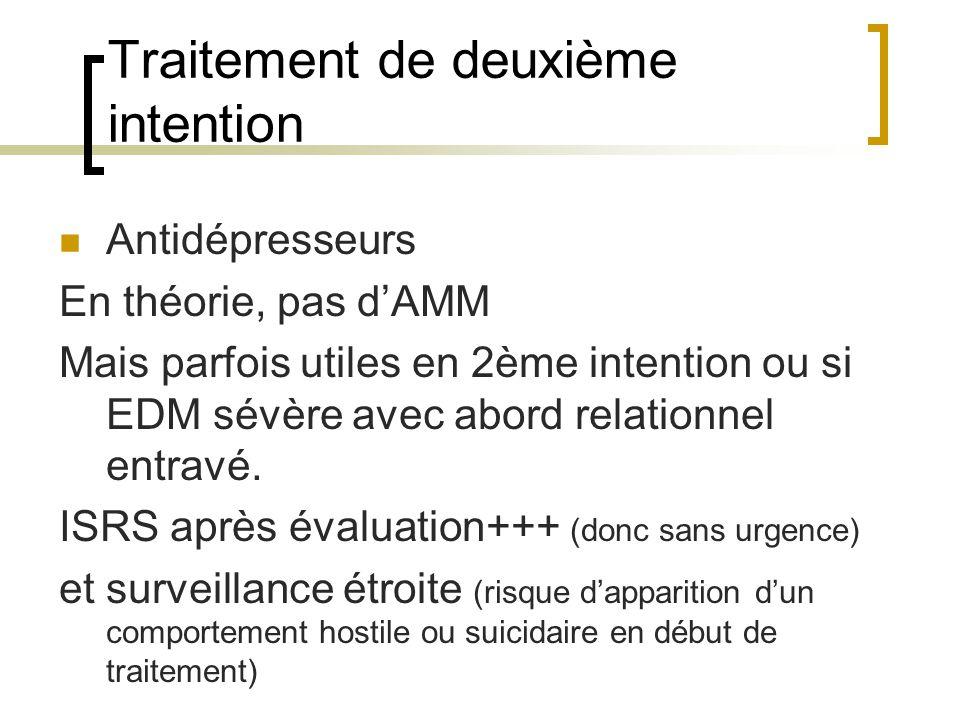 Traitement de deuxième intention Antidépresseurs En théorie, pas dAMM Mais parfois utiles en 2ème intention ou si EDM sévère avec abord relationnel entravé.