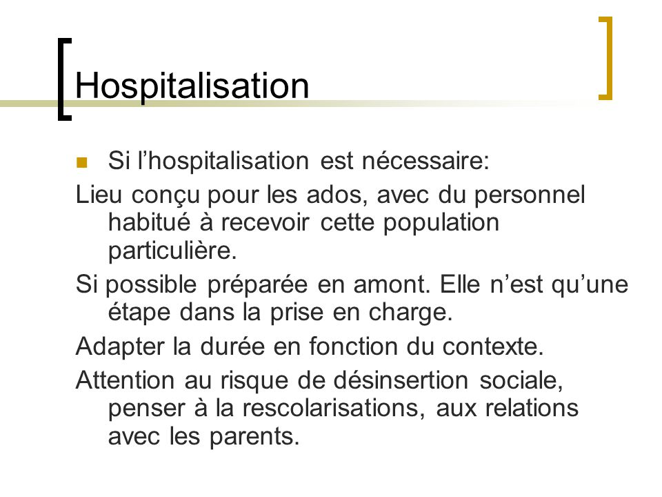 Hospitalisation Si lhospitalisation est nécessaire: Lieu conçu pour les ados, avec du personnel habitué à recevoir cette population particulière. Si p