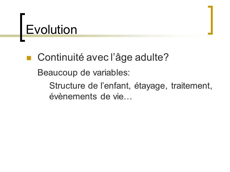 Evolution Continuité avec lâge adulte? Beaucoup de variables: Structure de lenfant, étayage, traitement, évènements de vie…